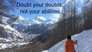Doubt your doubts and stretch you comfort zone....